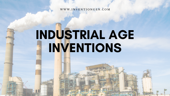 27 Industrial Age Inventions – A Revolution for Human