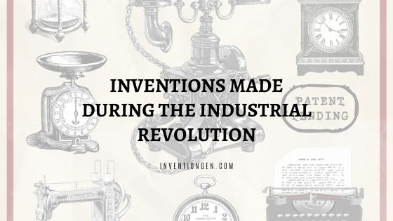 100+ Inventions Made during the Industrial Revolution
